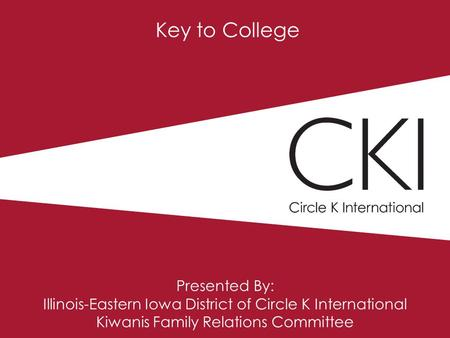 Key to College Presented By: Illinois-Eastern Iowa District of Circle K International Kiwanis Family Relations Committee.