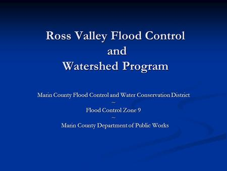 Ross Valley Flood Control and Watershed Program Marin County Flood Control and Water Conservation District ~ Flood Control Zone 9 ~ Marin County Department.