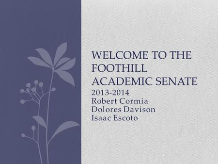 2013-2014 Robert Cormia Dolores Davison Isaac Escoto WELCOME TO THE FOOTHILL ACADEMIC SENATE.