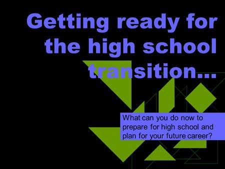 Getting ready for the high school transition… What can you do now to prepare for high school and plan for your future career?