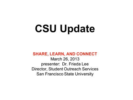 CSU Update SHARE, LEARN, AND CONNECT March 26, 2013 presenter: Dr. Frieda Lee Director, Student Outreach Services San Francisco State University.