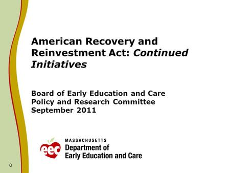 0 American Recovery and Reinvestment Act: Continued Initiatives Board of Early Education and Care Policy and Research Committee September 2011.
