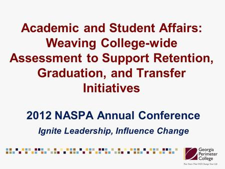 Academic and Student Affairs: Weaving College-wide Assessment to Support Retention, Graduation, and Transfer Initiatives 2012 NASPA Annual Conference Ignite.