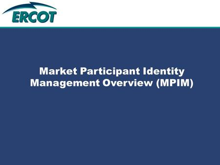 Role of Account Management at ERCOT Market Participant Identity Management Overview (MPIM)