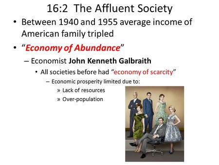 "16:2 The Affluent Society Between 1940 and 1955 average income of American family tripled ""Economy of Abundance"" – Economist John Kenneth Galbraith All."