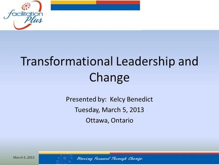 Transformational Leadership and Change Presented by: Kelcy Benedict Tuesday, March 5, 2013 Ottawa, Ontario March 5, 2013.