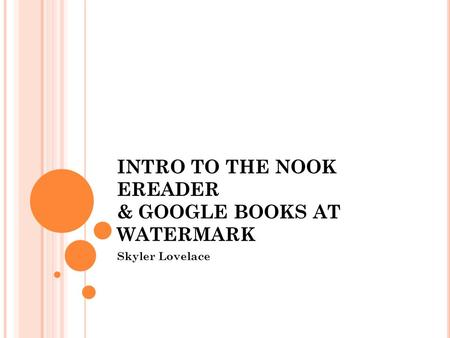 INTRO TO THE NOOK EREADER & GOOGLE BOOKS AT WATERMARK Skyler Lovelace.