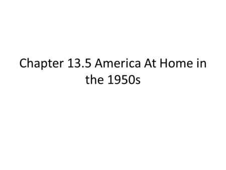 Chapter 13.5 America At Home in the 1950s. People Of Plenty Between 1945 & 1960 the GNP almost doubled After the war Americans were most eager to purchase.