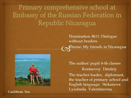 Nomination №11: Dialogue without borders Theme: My friends in Nicaragua The author: pupil 6-th classes Kontsevoy Dmitriy The teacher-leader, diplomant,