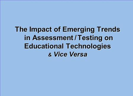 The Impact of Emerging Trends in Assessment / Testing on Educational Technologies & Vice Versa.