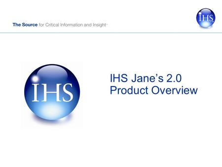 IHS Jane's 2.0 Product Overview. Copyright © 2011 IHS Inc. All Rights Reserved. 2 Agenda What's New? Personal Account Searching / Filtering Intelligence.