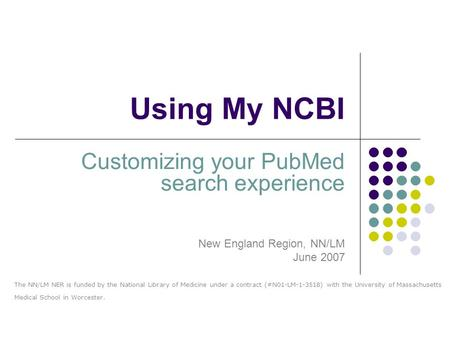 Using My NCBI Customizing your PubMed search experience New England Region, NN/LM June 2007 The NN/LM NER is funded by the National Library of Medicine.