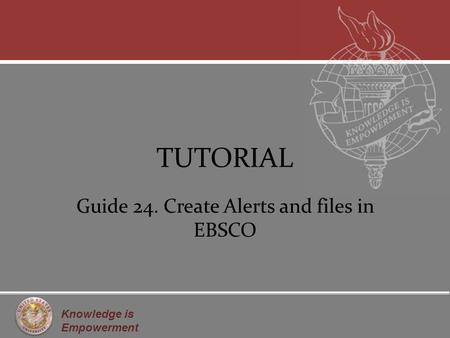 Knowledge is Empowerment TUTORIAL Guide 24. Create Alerts and files in EBSCO.