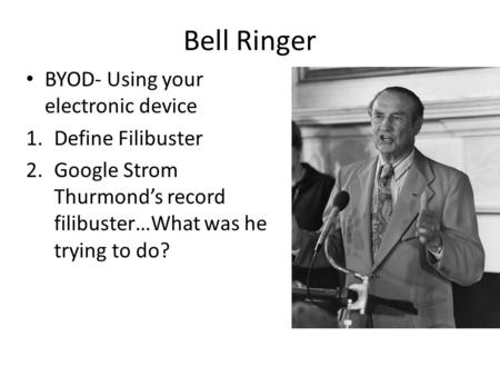 BYOD- Using your electronic device 1.Define Filibuster 2.Google Strom Thurmond's record filibuster…What was he trying to do? Bell Ringer.