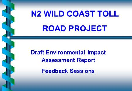 N2 WILD COAST TOLL ROAD PROJECT Draft Environmental Impact Assessment Report Feedback Sessions.