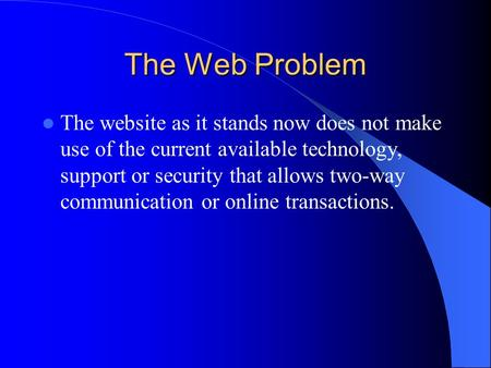 The Web Problem The website as it stands now does not make use of the current available technology, support or security that allows two-way communication.