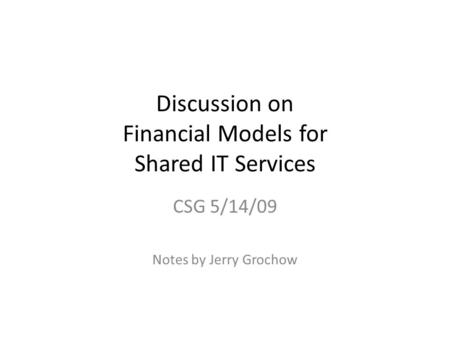 Discussion on Financial Models for Shared IT Services CSG 5/14/09 Notes by Jerry Grochow.
