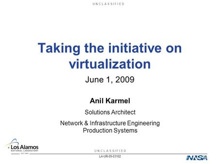 U N C L A S S I F I E D LA-UR-09-03102 Taking the initiative on virtualization Anil Karmel Solutions Architect Network & Infrastructure Engineering Production.