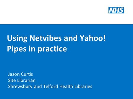 Using Netvibes and Yahoo! Pipes in practice Jason Curtis Site Librarian Shrewsbury and Telford Health Libraries.