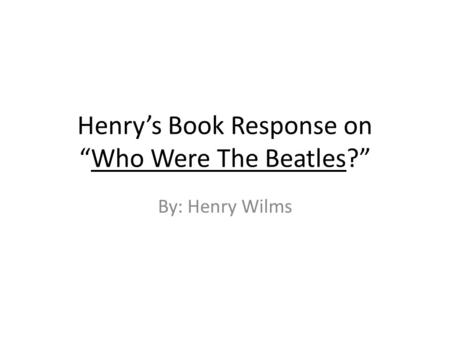 "Henry's Book Response on ""Who Were The Beatles?"" By: Henry Wilms."