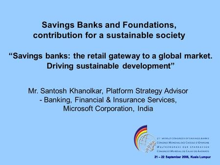 21 – 22 September 2006, Kuala Lumpur Savings Banks and Foundations, contribution for a sustainable society Mr. Santosh Khanolkar, Platform Strategy Advisor.