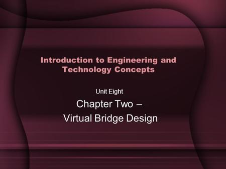 Introduction to Engineering and Technology Concepts Unit Eight Chapter Two – Virtual Bridge Design.