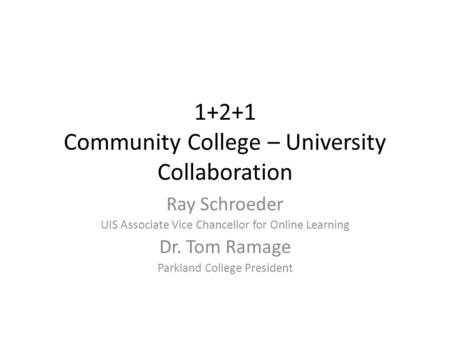 1+2+1 Community College – University Collaboration Ray Schroeder UIS Associate Vice Chancellor for Online Learning Dr. Tom Ramage Parkland College President.