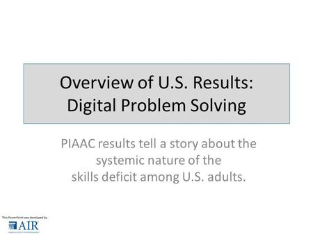 Overview of U.S. Results: Digital Problem Solving PIAAC results tell a story about the systemic nature of the skills deficit among U.S. adults.