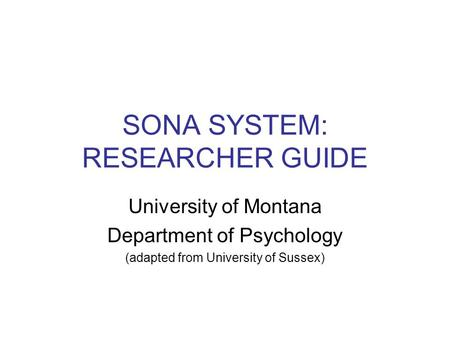 SONA SYSTEM: RESEARCHER GUIDE University of Montana Department of Psychology (adapted from University of Sussex)