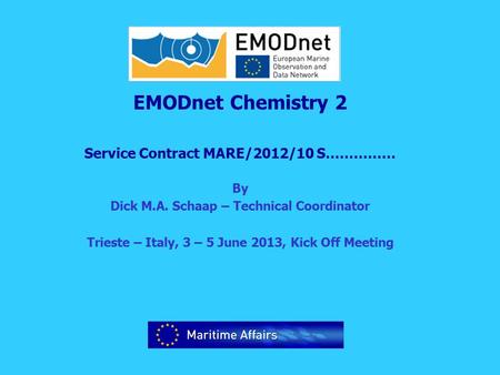 EMODnet Chemistry 2 Service Contract MARE/2012/10 S…………… By Dick M.A. Schaap – Technical Coordinator Trieste – Italy, 3 – 5 June 2013, Kick Off Meeting.