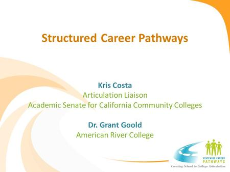 Structured Career Pathways Kris Costa Articulation Liaison Academic Senate for California Community Colleges Dr. Grant Goold American River College.
