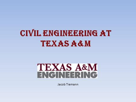 Civil Engineering at Texas A&M Jacob Tiemann. What is a Civil Engineer? Someone that: – Designs structures to improve society – Reviews plans of structures.