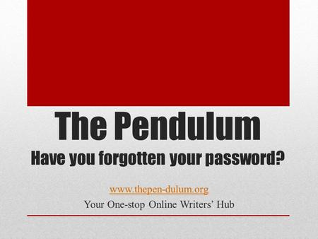 The Pendulum Have you forgotten your password? www.thepen-dulum.org Your One-stop Online Writers' Hub.