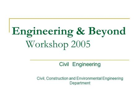 Engineering & Beyond Workshop 2005 Civil Engineering Civil, Construction and Environmental Engineering Department.