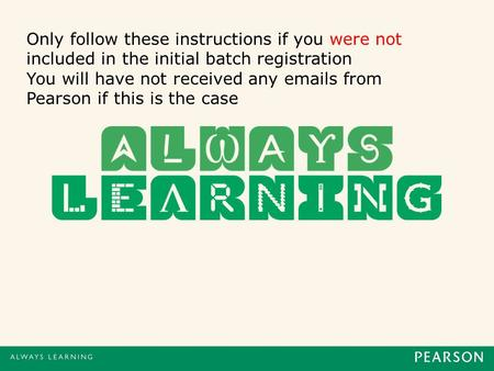 Only follow these instructions if you were not included in the initial batch registration You will have not received any emails from Pearson if this is.