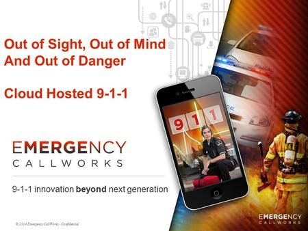 © 2014 Emergency CallWorks - Confidential Out of Sight, Out of Mind And Out of Danger Cloud Hosted 9-1-1 9-1-1 innovation beyond next generation.