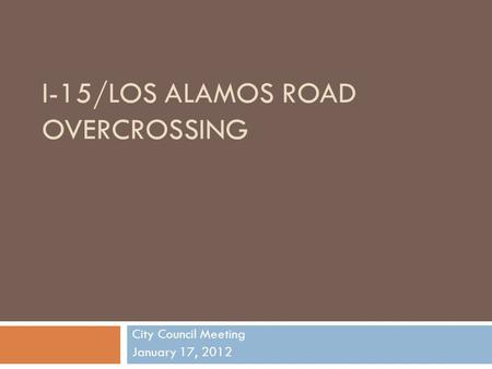 I-15/LOS ALAMOS ROAD OVERCROSSING City Council Meeting January 17, 2012.