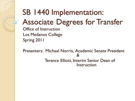 SB 1440 Implementation: Associate Degrees for Transfer Office of Instruction Los Medanos College Spring 2011 Presenters: Michael Norris, Academic Senate.