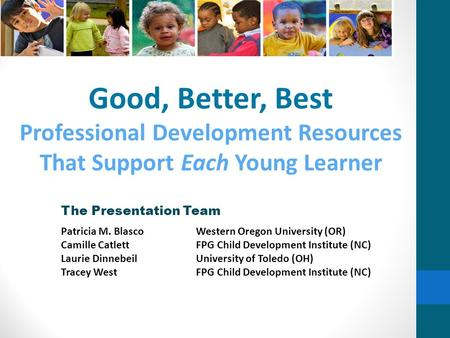Good, Better, Best Professional Development Resources That Support Each Young Learner The Presentation Team Patricia M. BlascoWestern Oregon University.
