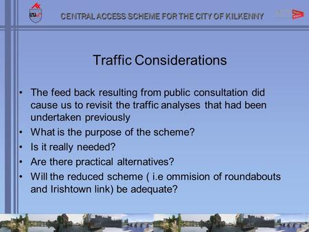 CENTRAL ACCESS SCHEME FOR THE CITY OF KILKENNY Traffic Considerations The feed back resulting from public consultation did cause us to revisit the traffic.