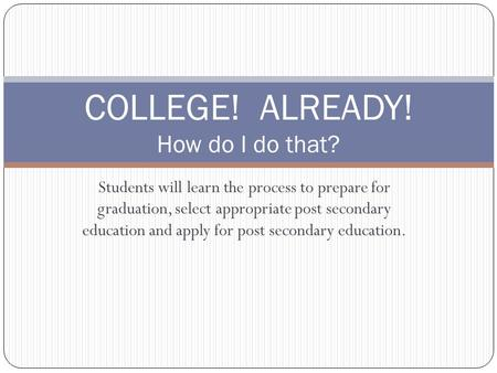 Students will learn the process to prepare for graduation, select appropriate post secondary education and apply for post secondary education. COLLEGE!