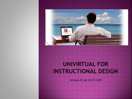 UNIVIRTUAL FOR INSTRUCTIONAL DESIGN Versione 00 del 29/07/2009.