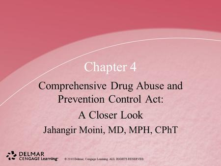 © 2010 Delmar, Cengage Learning. ALL RIGHTS RESERVED. Chapter 4 Comprehensive Drug Abuse and Prevention Control Act: A Closer Look Jahangir Moini, MD,