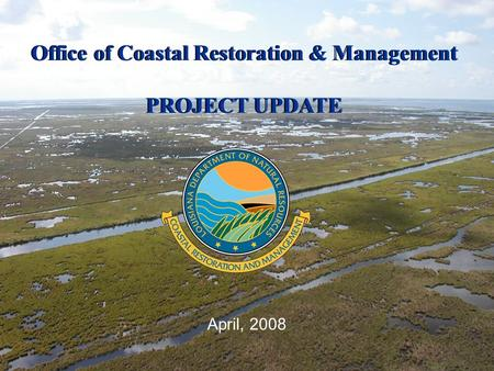 April, 2008 Office of Coastal Restoration & Management PROJECT UPDATE Office of Coastal Restoration & Management PROJECT UPDATE.