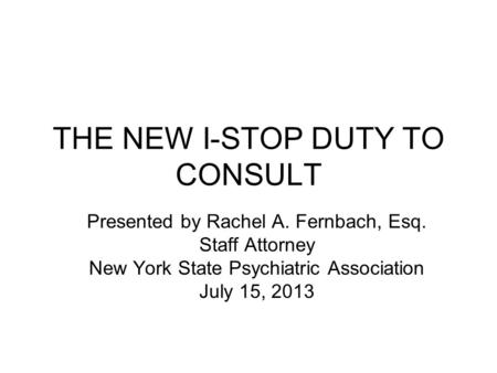 THE NEW I-STOP DUTY TO CONSULT Presented by Rachel A. Fernbach, Esq. Staff Attorney New York State Psychiatric Association July 15, 2013.