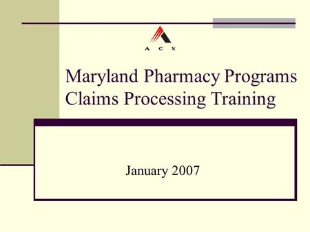 Maryland Pharmacy Programs Claims Processing Training January 2007.
