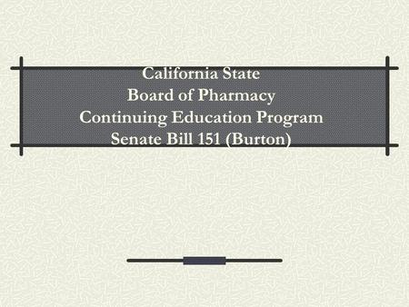 California State Board of Pharmacy Continuing Education Program Senate Bill 151 (Burton)