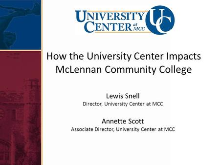 How the University Center Impacts McLennan Community College Lewis Snell Director, University Center at MCC Annette Scott Associate Director, University.