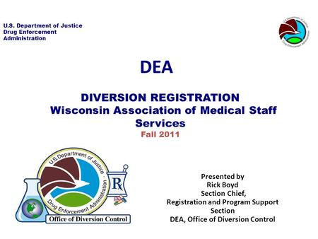 U.S. Department of Justice Drug Enforcement Administration DIVERSION REGISTRATION Wisconsin Association of Medical Staff Services Fall 2011 DEA Presented.