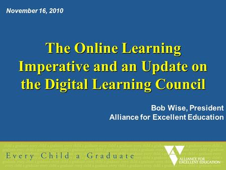 The Online Learning Imperative and an Update on the Digital Learning Council Bob Wise, President Alliance for Excellent Education November 16, 2010.